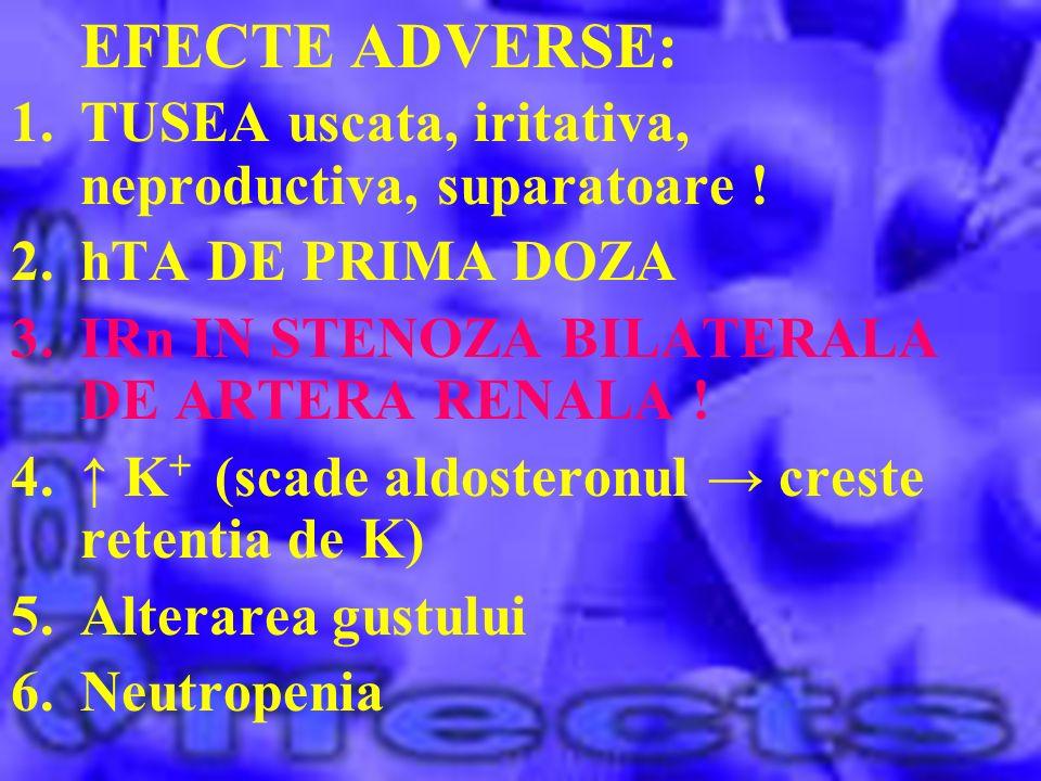 EFECTE ADVERSE: 1.TUSEA uscata, iritativa, neproductiva, suparatoare ! 2.hTA DE PRIMA DOZA 3.IRn IN STENOZA BILATERALA DE ARTERA RENALA ! 4. K + (scad