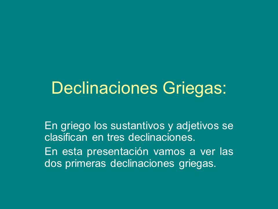 Declinaciones Griegas: En griego los sustantivos y adjetivos se clasifican en tres declinaciones. En esta presentación vamos a ver las dos primeras de