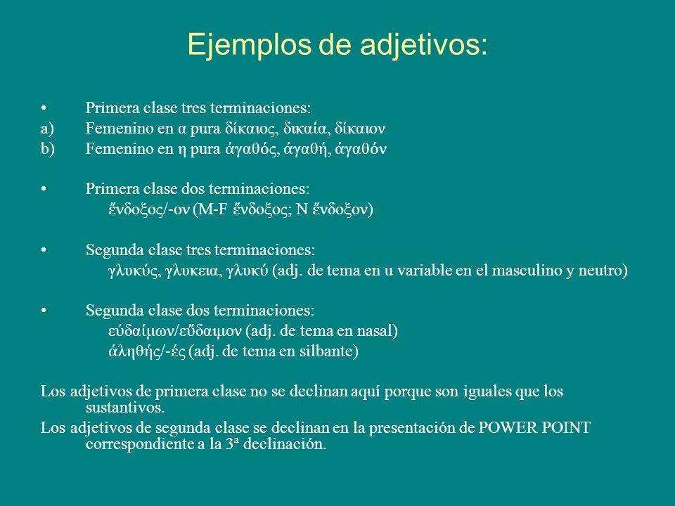 Ejemplos de adjetivos: Primera clase tres terminaciones: a)Femenino en α pura δ καιος, δικα α, δ καιον b)Femenino en η pura γαθ ς, γαθ, γαθ ν Primera