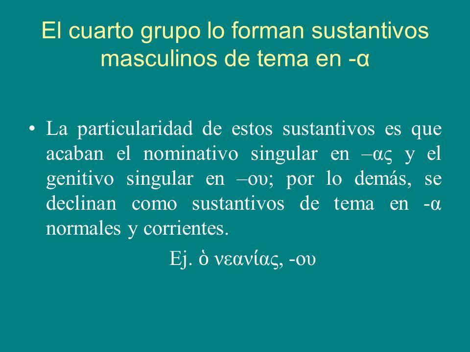 El cuarto grupo lo forman sustantivos masculinos de tema en -α La particularidad de estos sustantivos es que acaban el nominativo singular en –ας y el