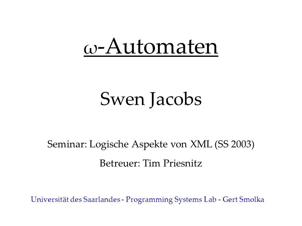 ω -Automaten Swen Jacobs Seminar: Logische Aspekte von XML (SS 2003) Betreuer: Tim Priesnitz Universität des Saarlandes - Programming Systems Lab - Gert Smolka