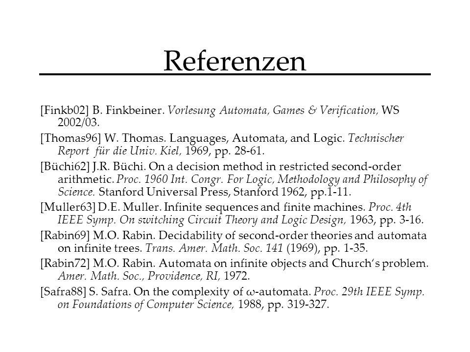 Referenzen [Finkb02] B. Finkbeiner. Vorlesung Automata, Games & Verification, WS 2002/03.