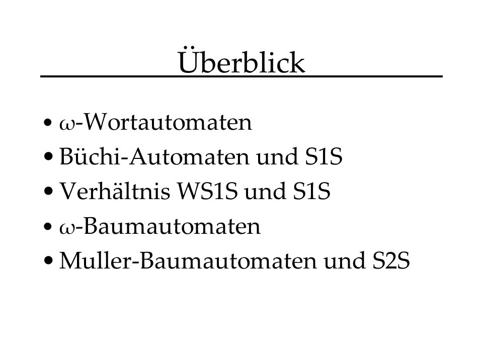 Überblick ω -Wortautomaten Büchi-Automaten und S1S Verhältnis WS1S und S1S ω -Baumautomaten Muller-Baumautomaten und S2S