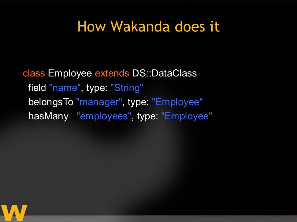 How Wakanda does it class Employee extends DS::DataClass field name , type: String belongsTo manager , type: Employee hasMany employees , type: Employee