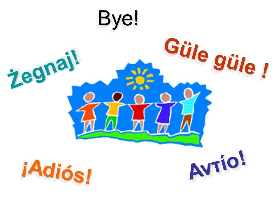 Güle güle ! Bye!Bye! Αντίο!Αντίο! Żegnaj!Żegnaj! ¡Adiós!¡Adiós!