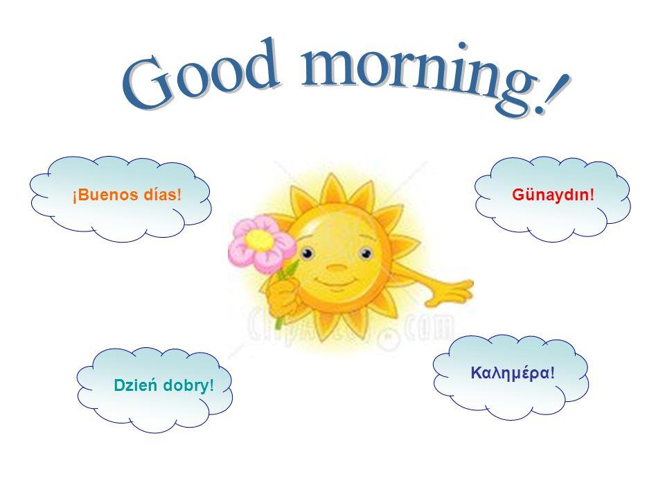 ¡Buenos días! Dzień dobry! Καλημέρα!Günaydın!
