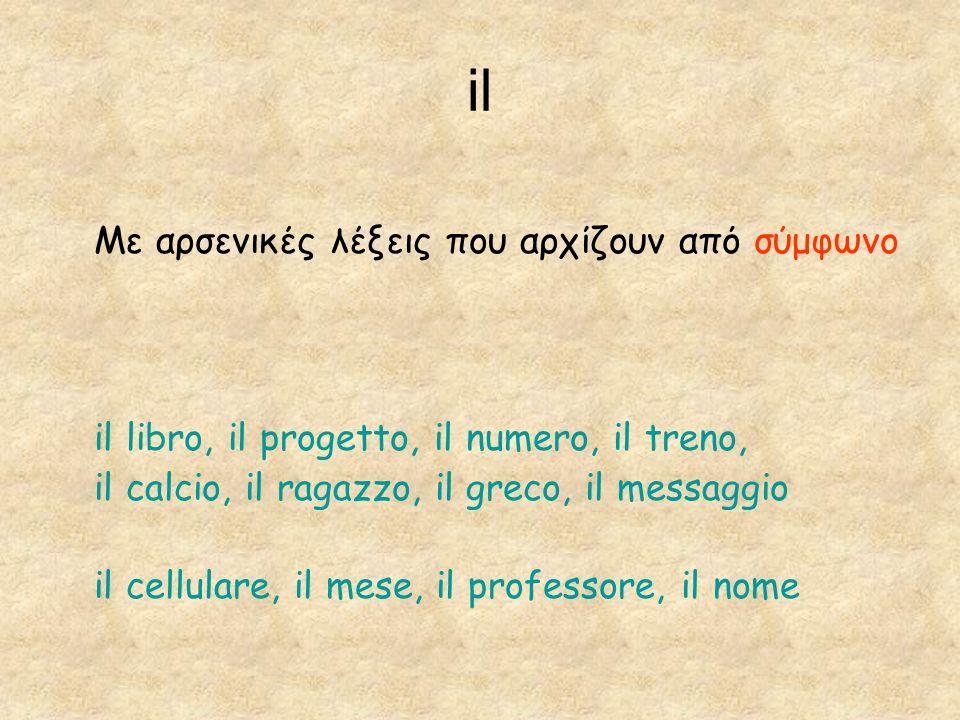 il Με αρσενικές λέξεις που αρχίζουν από σύμφωνο il libro, il progetto, il numero, il treno, il calcio, il ragazzo, il greco, il messaggio il cellulare, il mese, il professore, il nome