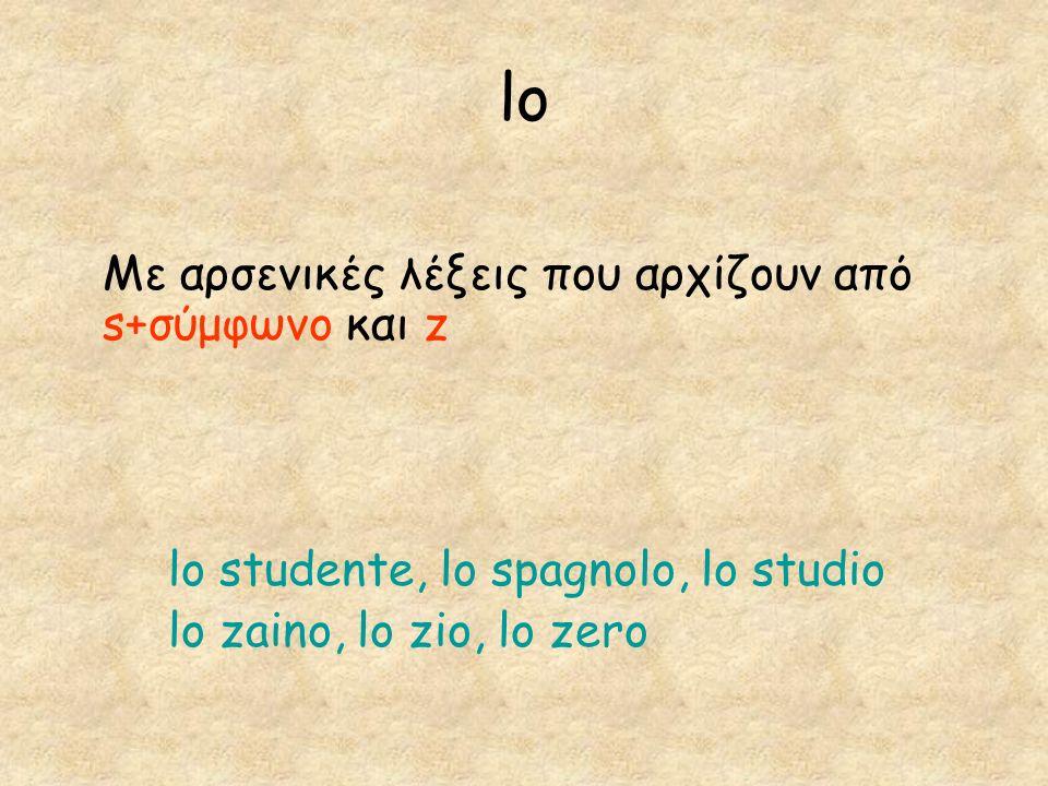 lo Με αρσενικές λέξεις που αρχίζουν από s+σύμφωνο και z lo studente, lo spagnolo, lo studio lo zaino, lo zio, lo zero