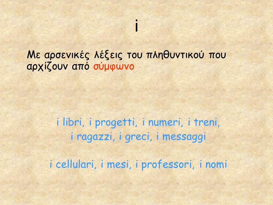i Με αρσενικές λέξεις του πληθυντικού που αρχίζουν από σύμφωνο i libri, i progetti, i numeri, i treni, i ragazzi, i greci, i messaggi i cellulari, i mesi, i professori, i nomi