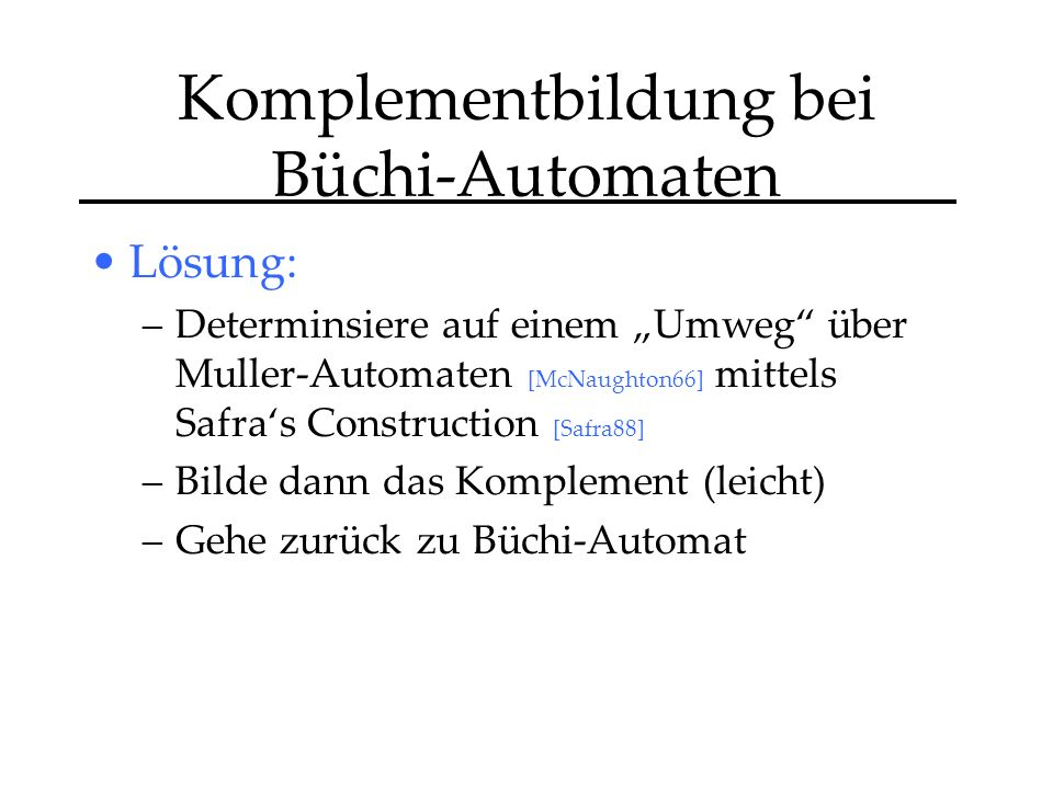 Komplementbildung bei Büchi-Automaten Lösung: –Determinsiere auf einem Umweg über Muller-Automaten [McNaughton66] mittels Safras Construction [Safra88] –Bilde dann das Komplement (leicht) –Gehe zurück zu Büchi-Automat