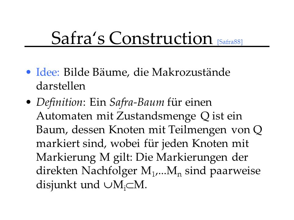 Safras Construction [Safra88] Idee: Bilde Bäume, die Makrozustände darstellen Definition: Ein Safra-Baum für einen Automaten mit Zustandsmenge Q ist ein Baum, dessen Knoten mit Teilmengen von Q markiert sind, wobei für jeden Knoten mit Markierung M gilt: Die Markierungen der direkten Nachfolger M 1,...M n sind paarweise disjunkt und M i M.