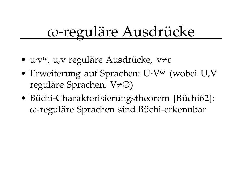ω-reguläre Ausdrücke u·v ω, u,v reguläre Ausdrücke, v ε Erweiterung auf Sprachen: U·V ω (wobei U,V reguläre Sprachen, V ) Büchi-Charakterisierungstheorem [Büchi62]: ω-reguläre Sprachen sind Büchi-erkennbar