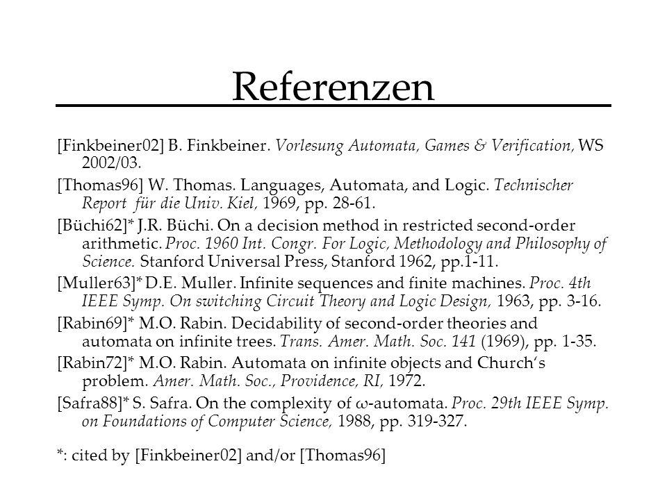 Referenzen [Finkbeiner02] B. Finkbeiner. Vorlesung Automata, Games & Verification, WS 2002/03.