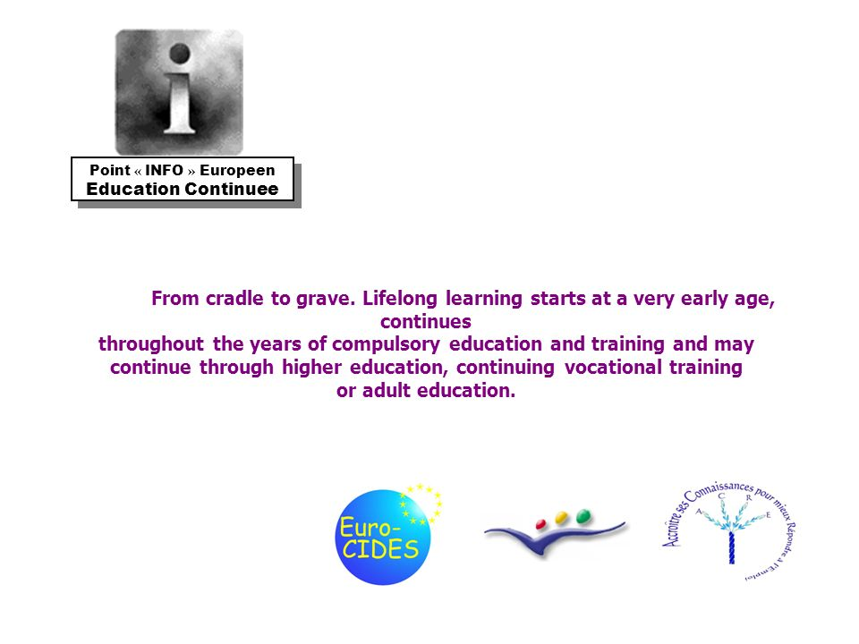 From cradle to grave. Lifelong learning starts at a very early age, continues throughout the years of compulsory education and training and may contin