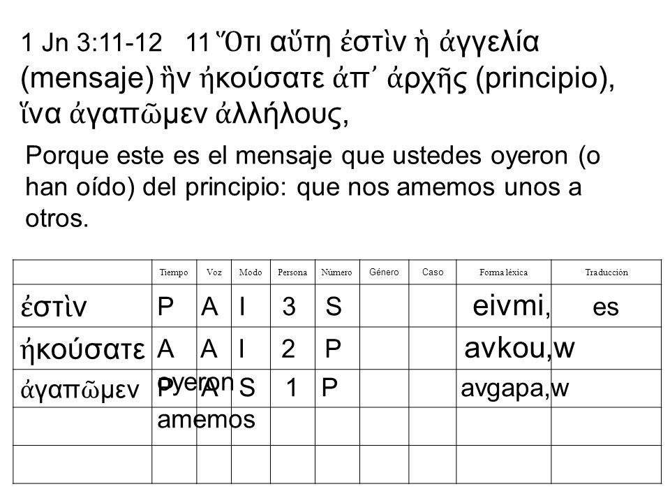 1 Jn 3:11-12 11 τι α τη στ ν γγελία (mensaje) ν κούσατε π ρχ ς (principio), να γαπ μεν λλήλους, TiempoVozModoPersonaNúmero GéneroCaso Forma léxicaTraducción στ ν κούσατε γαπ μεν P A I 3 S eivmi, es A A I 2 P avkou,w oyeron P A S 1 P avgapa,w amemos Porque este es el mensaje que ustedes oyeron (o han oído) del principio: que nos amemos unos a otros.