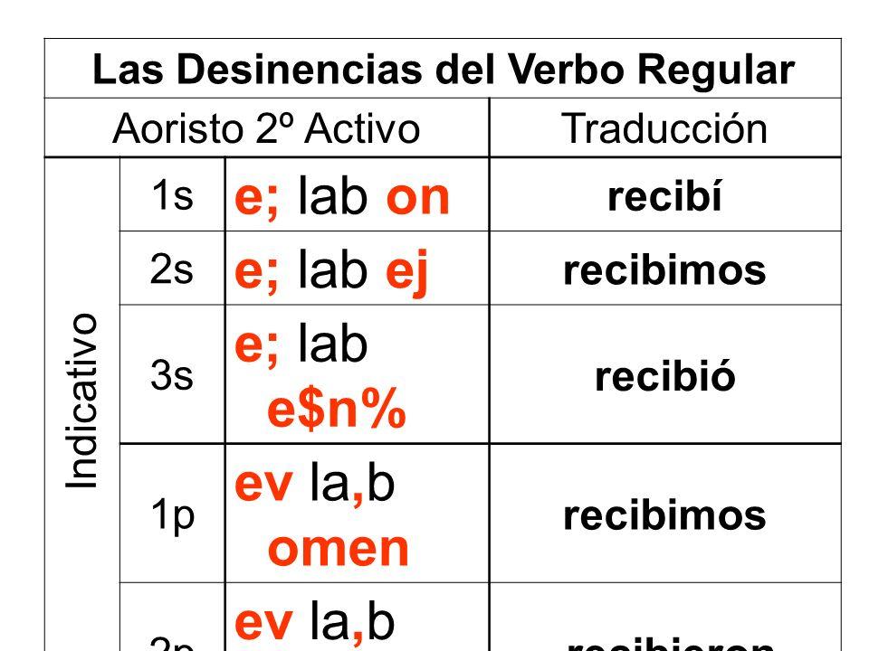 Las Desinencias del Verbo Regular Aoristo 2º ActivoTraducción 1s e; lab on recibí 2s e; lab ej recibimos 3s e; lab e$n% recibió 1p ev la,b omen recibi