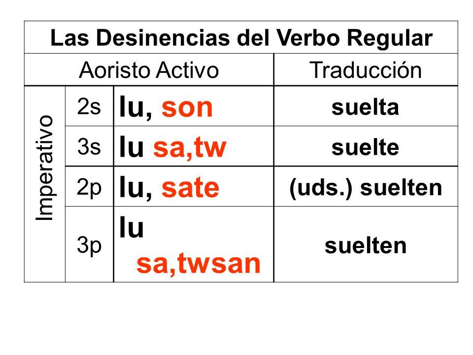 Las Desinencias del Verbo Regular Aoristo ActivoTraducción 2s lu, son suelta 3s lu sa,tw suelte 2p lu, sate (uds.) suelten 3p lu sa,twsan suelten Impe