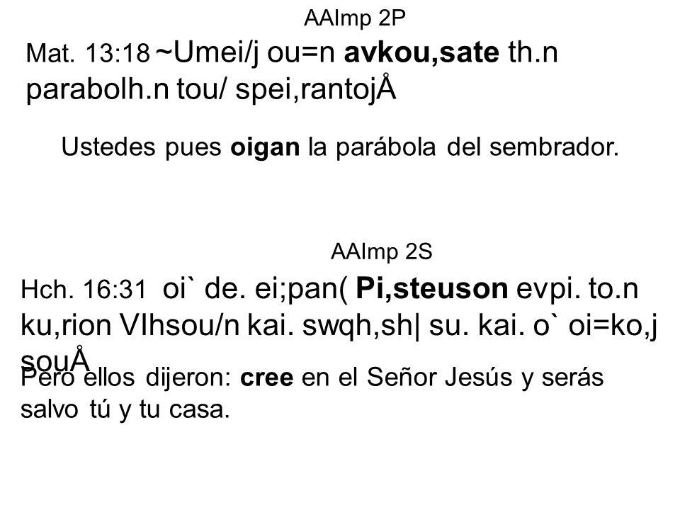 Mat. 13:18 ~Umei/j ou=n avkou,sate th.n parabolh.n tou/ spei,rantojÅ Ustedes pues oigan la parábola del sembrador. AAImp 2P Hch. 16:31 oi` de. ei;pan(