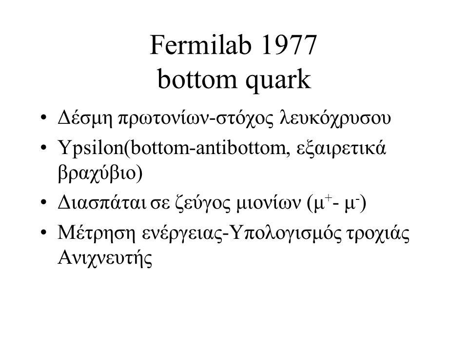 Fermilab 1977 bottom quark Δέσμη πρωτονίων-στόχος λευκόχρυσου Ypsilon(bottom-antibottom, εξαιρετικά βραχύβιο) Διασπάται σε ζεύγος μιονίων (μ + - μ - ) Μέτρηση ενέργειας-Υπολογισμός τροχιάς Ανιχνευτής