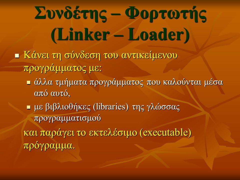 Συνδέτης – Φορτωτής (Linker – Loader) Κάνει τη σύνδεση του αντικείμενου προγράμματος με: Κάνει τη σύνδεση του αντικείμενου προγράμματος με: άλλα τμήμα