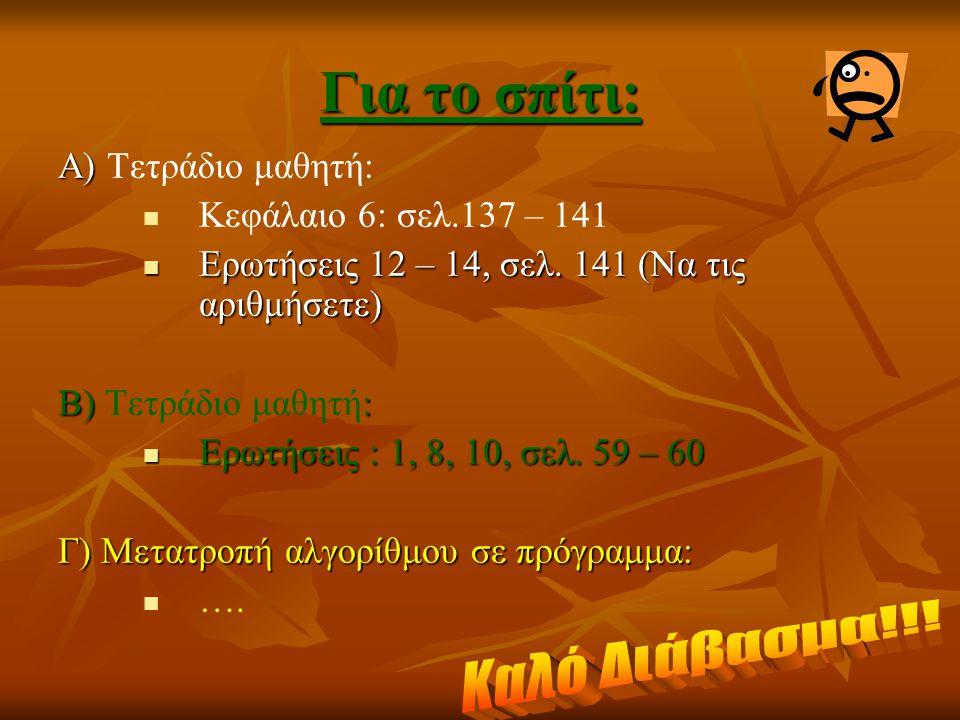 Για το σπίτι: Α) Α) Τετράδιο μαθητή: Κεφάλαιο 6: σελ.137 – 141 Ερωτήσεις 12 – 14, σελ. 141 (Να τις αριθμήσετε) Ερωτήσεις 12 – 14, σελ. 141 (Να τις αρι