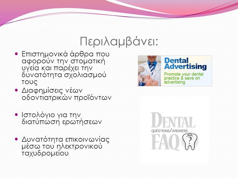 Περιλαμβάνει: Επιστημονικά άρθρα που αφορούν την στοματική υγεία και παρέχει την δυνατότητα σχολιασμού τους Διαφημίσεις νέων οδοντιατρικών προϊόντων Ιστολόγιο για την διατύπωση ερωτήσεων Δυνατότητα επικοινωνίας μέσω του ηλεκτρονικού ταχυδρομείου