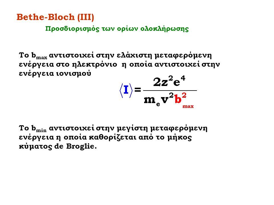 Bethe-Bloch (IIΙ) Το b max αντιστοιχεί στην ελάχιστη μεταφερόμενη ενέργεια στο ηλεκτρόνιο η οποία αντιστοιχεί στην ενέργεια ιονισμού Το b min αντιστοι