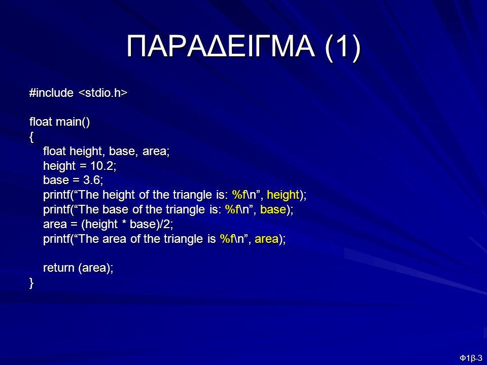 Φ1β-4 ΠΑΡΑΔΕΙΓΜΑ (2) #include #include float main() { float height, base, area; float height, base, area; printf( Enter the height of the triangle: ); printf( Enter the height of the triangle: ); scanf( %f , &height); scanf( %f , &height); printf( \n ); printf( \n ); printf( Enter the base of the triangle ); printf( Enter the base of the triangle ); scanf(%f , &base); scanf(%f , &base); printf( \n ); printf( \n ); printf( The height of the triangle is: %f\n , height); printf( The height of the triangle is: %f\n , height); printf( The base of the triangle is: %f\n , base); printf( The base of the triangle is: %f\n , base); area = (height * base)/2; area = (height * base)/2; printf( The area of the triangle is %f\n , area); printf( The area of the triangle is %f\n , area); return (area); return (area);}
