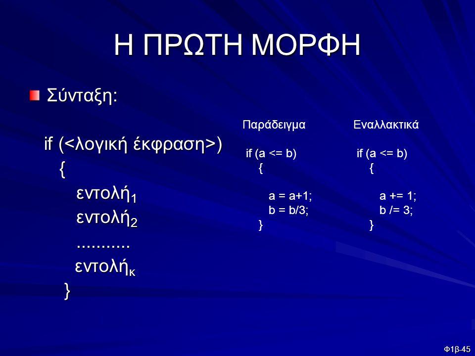 Φ1β-45 Η ΠΡΩΤΗ ΜΟΡΦΗ Σύνταξη: if ( ) if ( ) { εντολή 1 εντολή 2........... εντολή κ εντολή κ } Παράδειγμα if (a <= b) { a = a+1; b = b/3; } Εναλλακτικ