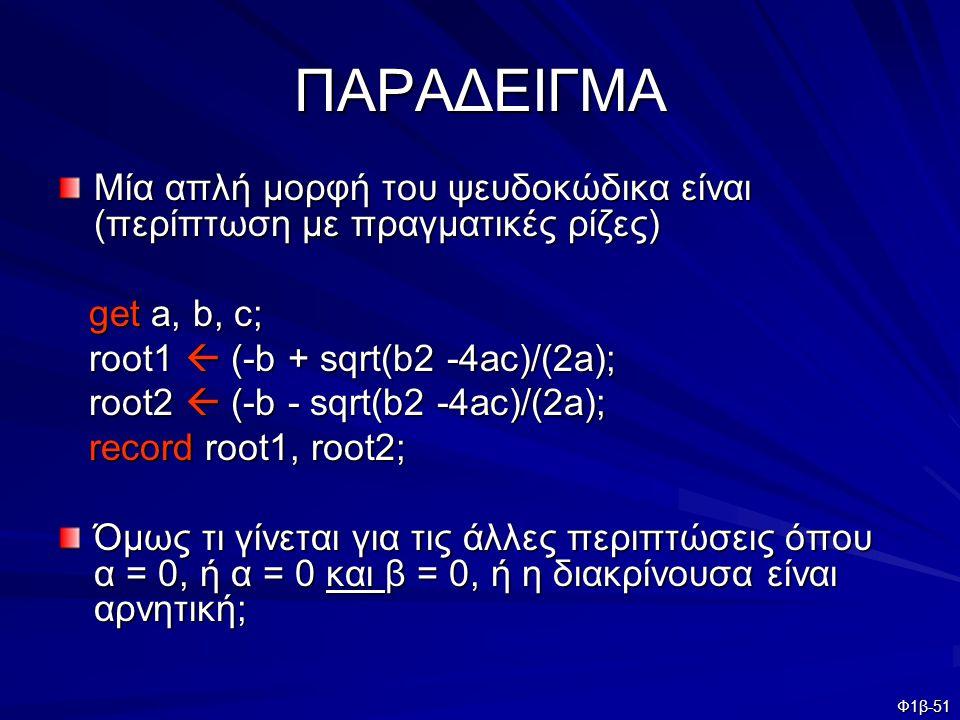 Φ1β-51 ΠΑΡΑΔΕΙΓΜΑ Μία απλή μορφή του ψευδοκώδικα είναι (περίπτωση με πραγματικές ρίζες) get a, b, c; get a, b, c; root1  (-b + sqrt(b2 -4ac)/(2a); ro