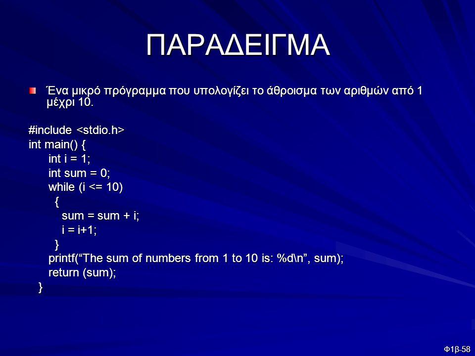 Φ1β-58 ΠΑΡΑΔΕΙΓΜΑ Ένα μικρό πρόγραμμα που υπολογίζει το άθροισμα των αριθμών από 1 μέχρι 10. #include #include int main() { int i = 1; int i = 1; int
