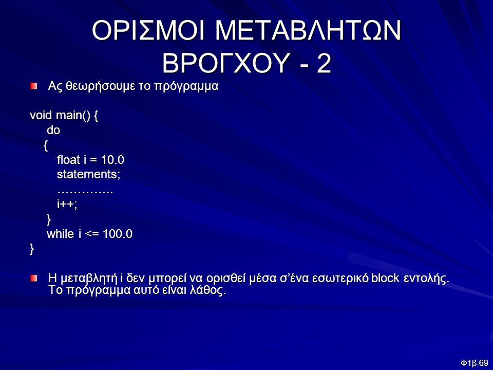Φ1β-69 ΟΡΙΣΜΟΙ ΜΕΤΑΒΛΗΤΩΝ ΒΡΟΓΧΟΥ - 2 Ας θεωρήσουμε το πρόγραμμα void main() { do do { float i = 10.0 float i = 10.0 statements; statements; ………….. ……
