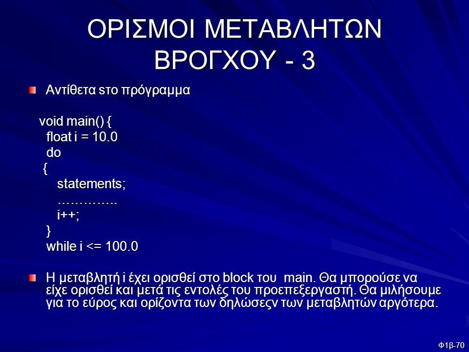 Φ1β-70 ΟΡΙΣΜΟΙ ΜΕΤΑΒΛΗΤΩΝ ΒΡΟΓΧΟΥ - 3 Αντίθετα sτο πρόγραμμα void main() { void main() { float i = 10.0 float i = 10.0 do do { statements; statements;