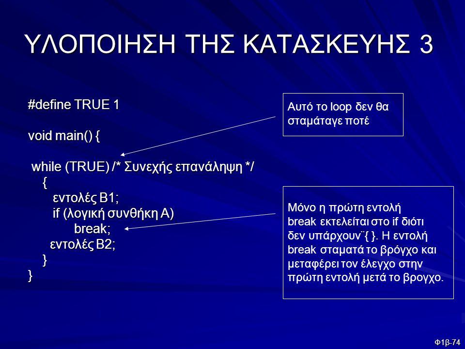 Φ1β-74 ΥΛΟΠΟΙΗΣΗ ΤΗΣ ΚΑΤΑΣΚΕΥΗΣ 3 #define TRUE 1 void main() { while (TRUE) /* Συνεχής επανάληψη */ while (TRUE) /* Συνεχής επανάληψη */ { εντολές Β1;