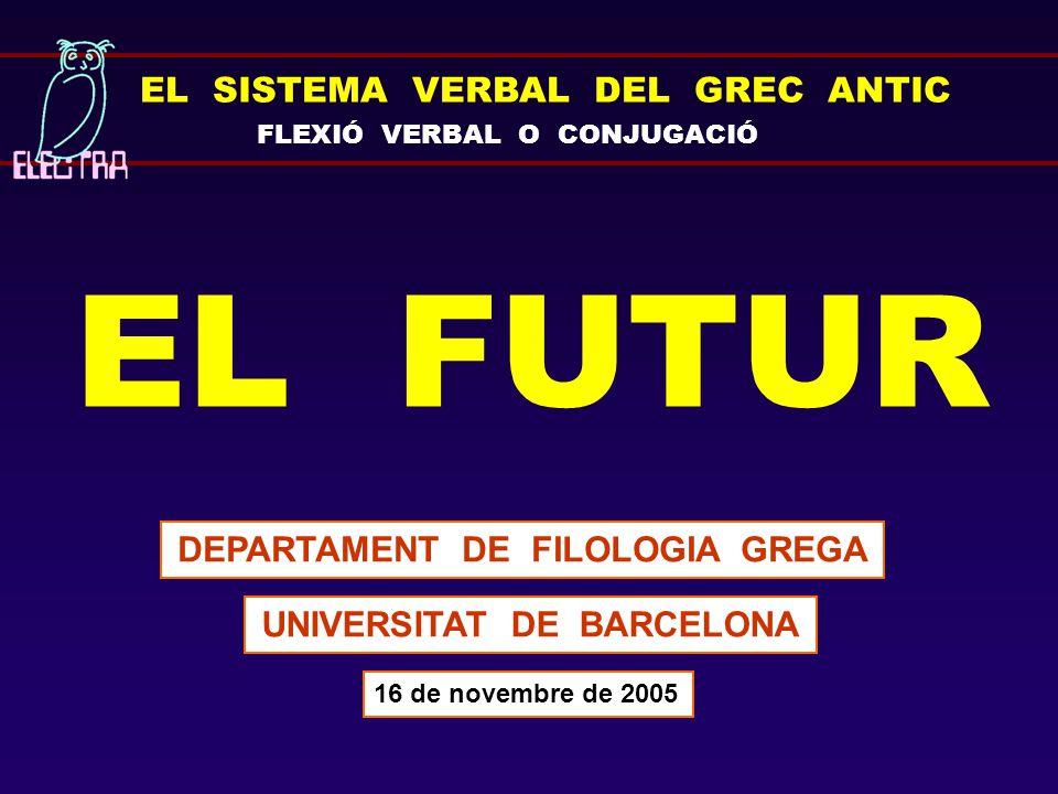 EL SISTEMA VERBAL DEL GREC ANTIC FLEXIÓ VERBAL O CONJUGACIÓ EL FUTUR DEPARTAMENT DE FILOLOGIA GREGA UNIVERSITAT DE BARCELONA 16 de novembre de 2005