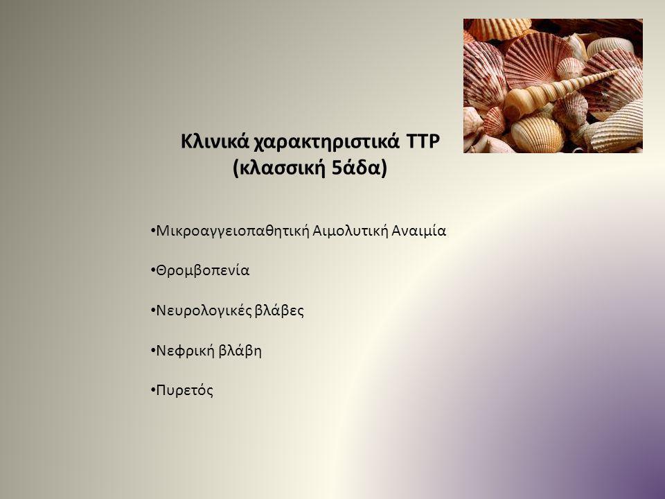 Κλινικά χαρακτηριστικά TTP (κλασσική 5άδα) Μικροαγγειοπαθητική Αιμολυτική Αναιμία Θρομβοπενία Νευρολογικές βλάβες Νεφρική βλάβη Πυρετός