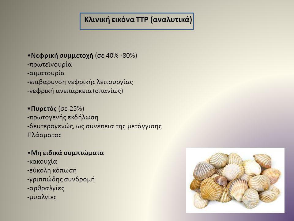 Κλινική εικόνα TTP (αναλυτικά) Νεφρική συμμετοχή (σε 40% -80%) -πρωτεϊνουρία -αιματουρία -επιβάρυνση νεφρικής λειτουργίας -νεφρική ανεπάρκεια (σπανίως