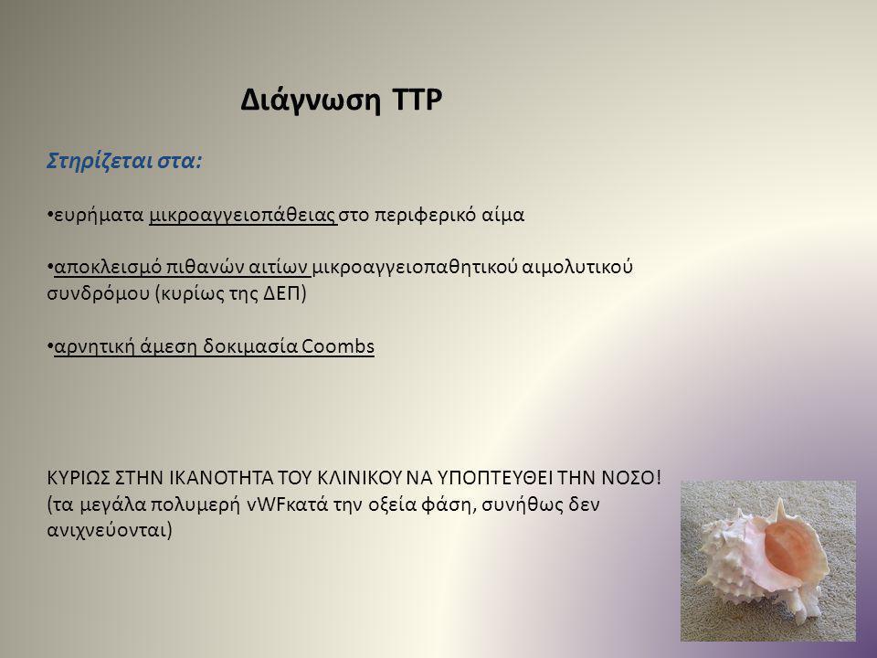 Διάγνωση TTP Στηρίζεται στα: ευρήματα μικροαγγειοπάθειας στο περιφερικό αίμα αποκλεισμό πιθανών αιτίων μικροαγγειοπαθητικού αιμολυτικού συνδρόμου (κυρ