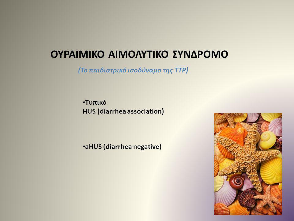 ΟΥΡΑΙΜΙΚΟ ΑΙΜΟΛΥΤΙΚΟ ΣΥΝΔΡΟΜΟ Τυπικό HUS (diarrhea association) aHUS (diarrhea negative) (Το παιδιατρικό ισοδύναμο της ΤΤΡ)