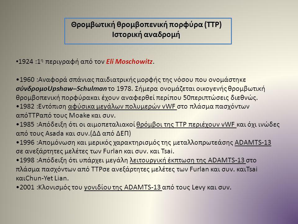 Θρομβωτική θρομβοπενική πορφύρα (TTP) Ιστορική αναδρομή 1924 :1 η περιγραφή από τον Eli Moschowitz. 1960 :Αναφορά σπάνιας παιδιατρικής μορφής της νόσο