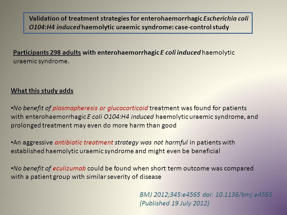 Validation of treatment strategies for enterohaemorrhagic Escherichia coli O104:H4 induced haemolytic uraemic syndrome: case-control study BMJ 2012;34