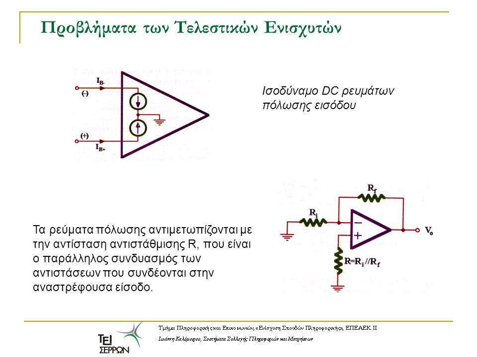 Προβλήματα των Τελεστικών Ενισχυτών Ισοδύναμο DC ρευμάτων πόλωσης εισόδου Τα ρεύματα πόλωσης αντιμετωπίζονται με την αντίσταση αντιστάθμισης R, που εί