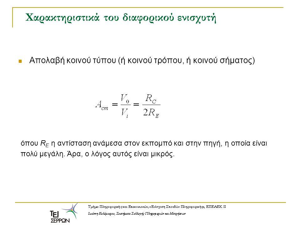 Χαρακτηριστικά του διαφορικού ενισχυτή Απολαβή κοινού τύπου (ή κοινού τρόπου, ή κοινού σήματος) όπου R Ε η αντίσταση ανάμεσα στον εκπομπό και στην πηγ