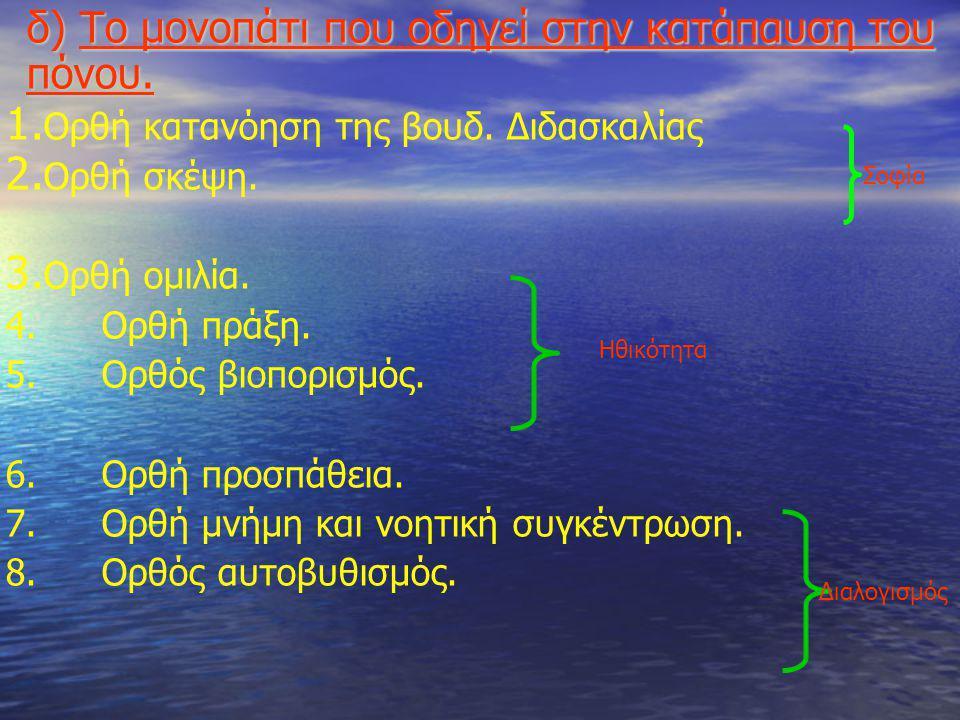 δ) Το μονοπάτι που οδηγεί στην κατάπαυση του πόνου. 1. Ορθή κατανόηση της βουδ. Διδασκαλίας 2. Ορθή σκέψη. 3. Ορθή ομιλία. 4.Ορθή πράξη. 5.Ορθός βιοπο