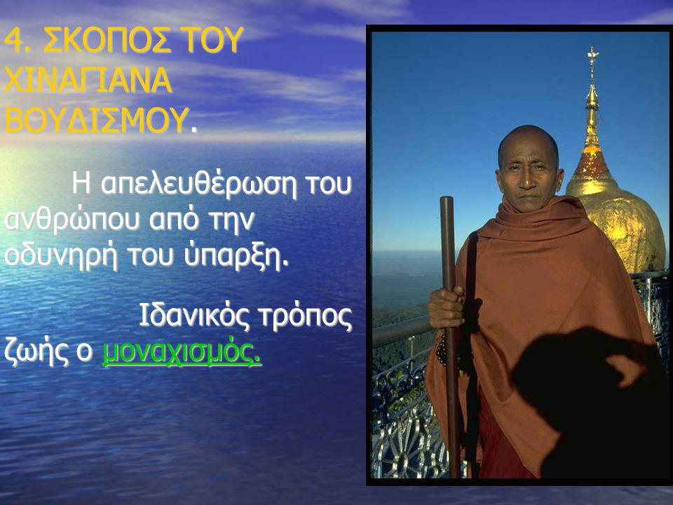 4. ΣΚΟΠΟΣ ΤΟΥ ΧΙΝΑΓΙΑΝΑ ΒΟΥΔΙΣΜΟΥ. Η απελευθέρωση του ανθρώπου από την οδυνηρή του ύπαρξη. Ιδανικός τρόπος ζωής ο μοναχισμός.