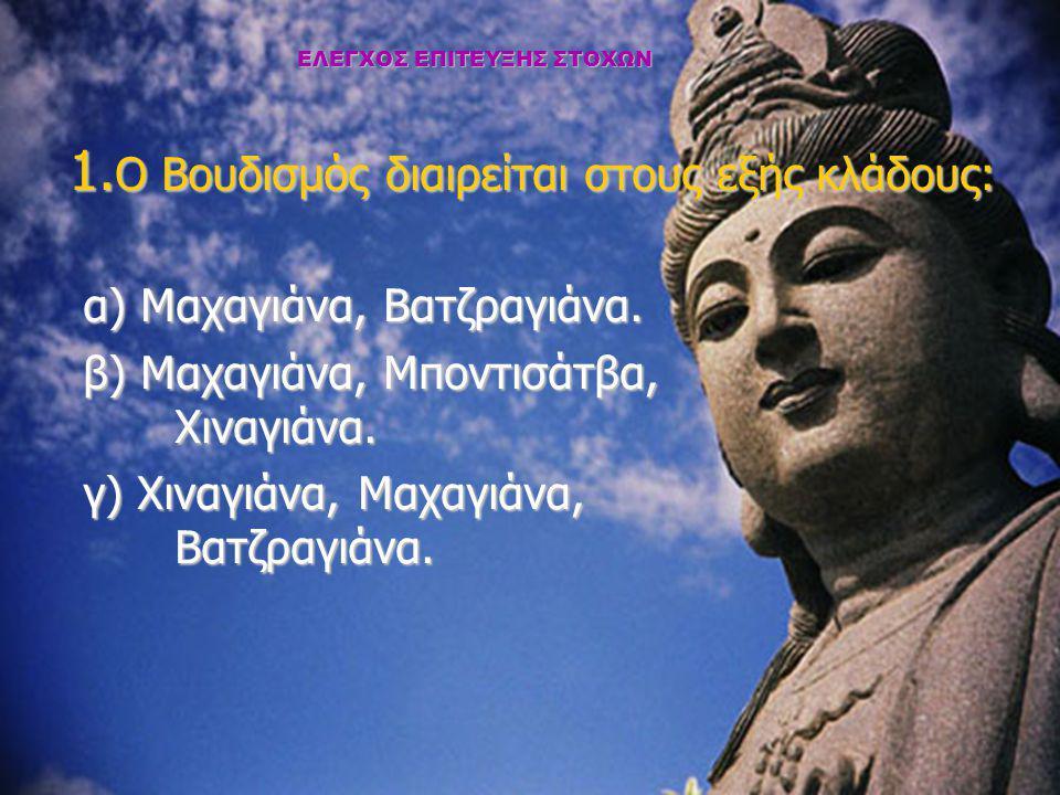 ΕΛΕΓΧΟΣ ΕΠΙΤΕΥΞΗΣ ΣΤΟΧΩΝ 1. Ο Βουδισμός διαιρείται στους εξής κλάδους: α) Μαχαγιάνα, Βατζραγιάνα. β) Μαχαγιάνα, Μποντισάτβα, Χιναγιάνα. γ) Χιναγιάνα,