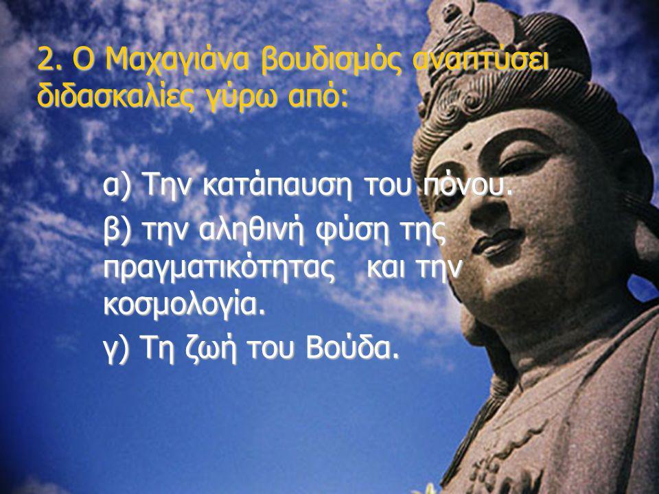 2. Ο Μαχαγιάνα βουδισμός αναπτύσει διδασκαλίες γύρω από: α) Την κατάπαυση του πόνου. β) την αληθινή φύση της πραγματικότητας και την κοσμολογία. γ) Τη