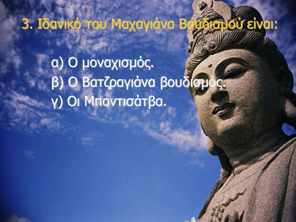 3. Ιδανικό του Μαχαγιάνα Βουδισμού είναι: α) Ο μοναχισμός. β) Ο Βατζραγιάνα βουδισμός. γ) Οι Μποντισάτβα.