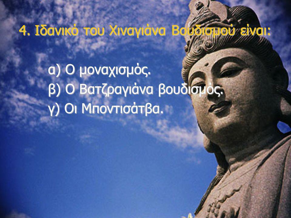 4. Ιδανικό του Χιναγιάνα Βουδισμού είναι: α) Ο μοναχισμός. β) Ο Βατζραγιάνα βουδισμός. γ) Οι Μποντισάτβα.