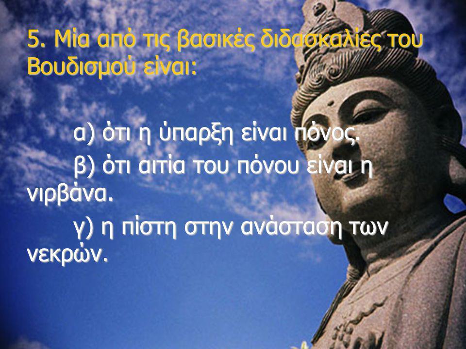 5. Μία από τις βασικές διδασκαλίες του Βουδισμού είναι: α) ότι η ύπαρξη είναι πόνος. β) ότι αιτία του πόνου είναι η νιρβάνα. γ) η πίστη στην ανάσταση